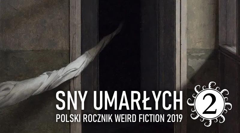 Sny umarłych. Polski rocznik weird fiction 2019 – część 2