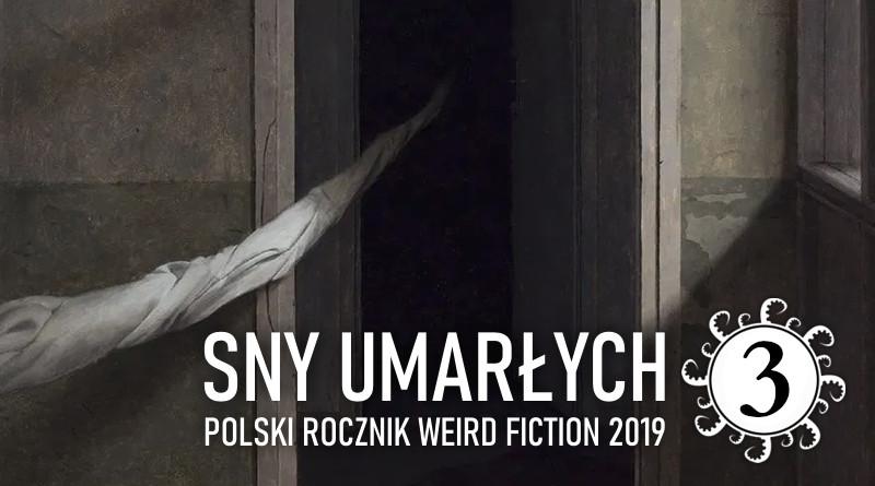 Sny umarłych. Polski rocznik weird fiction 2019 – część 3